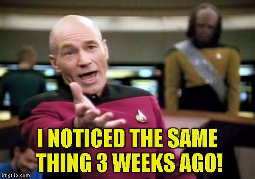 Picard Wtf Meme | I NOTICED THE SAME THING 3 WEEKS AGO! | image tagged in memes,picard wtf | made w/ Imgflip meme maker