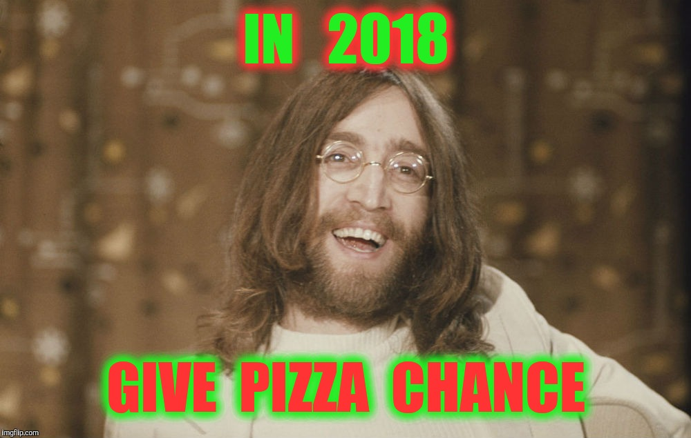 Happy New Year ! | IN   2018 GIVE  PIZZA  CHANCE | image tagged in memes,john lennon,pizza | made w/ Imgflip meme maker