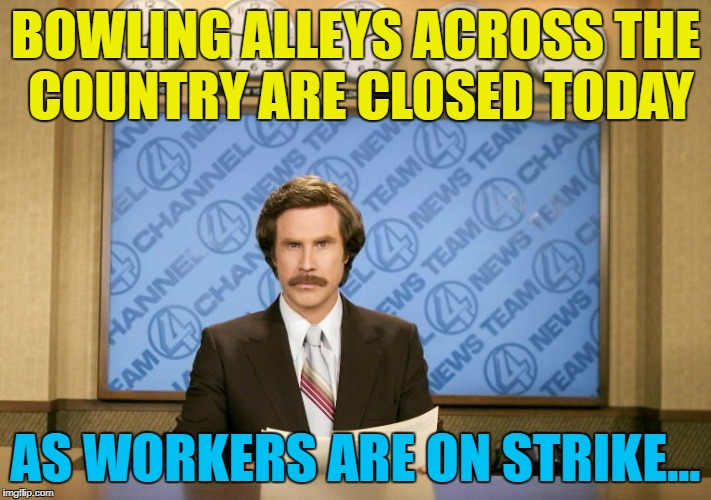 Their reputation is in the gutter... :) | BOWLING ALLEYS ACROSS THE COUNTRY ARE CLOSED TODAY AS WORKERS ARE ON STRIKE... | image tagged in this just in,memes,bowling,strike,workers,sport | made w/ Imgflip meme maker