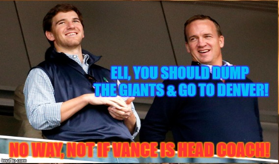 ELI, YOU SHOULD DUMP THE GIANTS & GO TO DENVER! NO WAY, NOT IF VANCE IS HEAD COACH! | made w/ Imgflip meme maker
