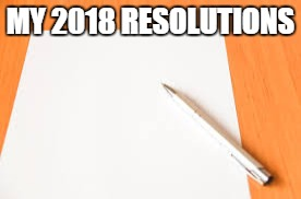 My 2018 resolutions | MY 2018 RESOLUTIONS | image tagged in happy new year,2018 | made w/ Imgflip meme maker