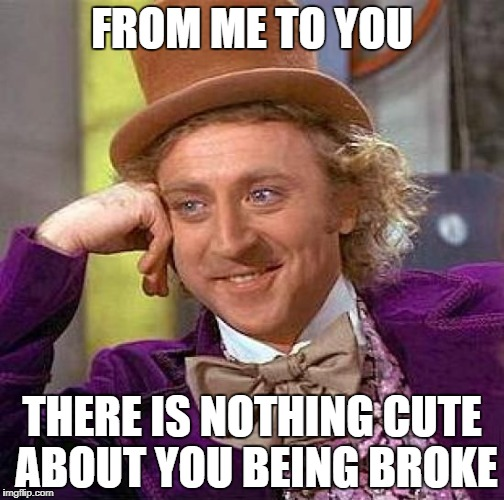 Creepy Condescending Wonka Meme | FROM ME TO YOU THERE IS NOTHING CUTE ABOUT YOU BEING BROKE | image tagged in memes,creepy condescending wonka | made w/ Imgflip meme maker