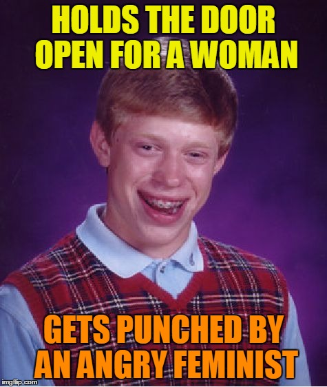 Bad Luck Brian Meme | HOLDS THE DOOR OPEN FOR A WOMAN GETS PUNCHED BY AN ANGRY FEMINIST | image tagged in memes,bad luck brian | made w/ Imgflip meme maker