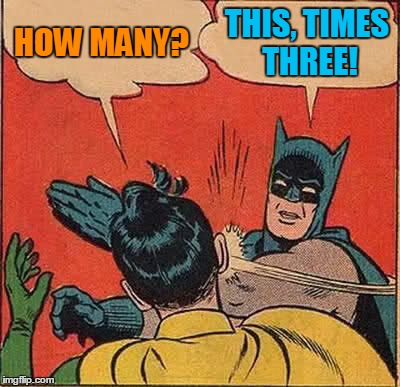 Batman Slapping Robin Meme | HOW MANY? THIS, TIMES THREE! | image tagged in memes,batman slapping robin | made w/ Imgflip meme maker
