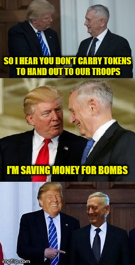Don't Need No Stinkin' Tokens |  SO I HEAR YOU DON'T CARRY TOKENS TO HAND OUT TO OUR TROOPS; I'M SAVING MONEY FOR BOMBS | image tagged in trump mattis,memes,mad dog mattis,aint nobody got time for that | made w/ Imgflip meme maker
