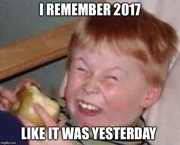 I REMEMBER 2017 LIKE IT WAS YESTERDAY | image tagged in happy new year,2017 | made w/ Imgflip meme maker