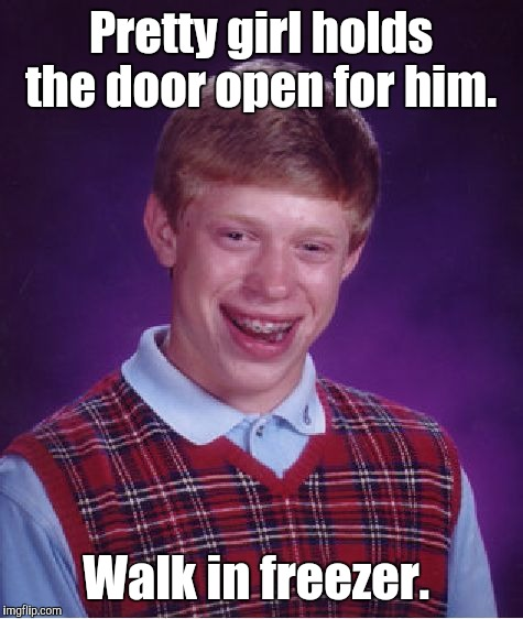 Bad Luck Brian Meme | Pretty girl holds the door open for him. Walk in freezer. | image tagged in memes,bad luck brian | made w/ Imgflip meme maker