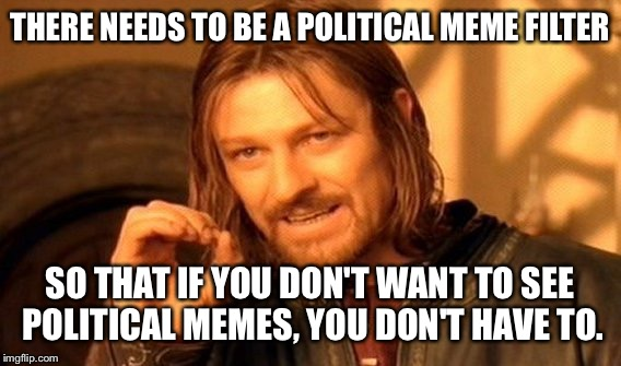 One Does Not Simply Meme | THERE NEEDS TO BE A POLITICAL MEME FILTER SO THAT IF YOU DON'T WANT TO SEE POLITICAL MEMES, YOU DON'T HAVE TO. | image tagged in memes,one does not simply | made w/ Imgflip meme maker