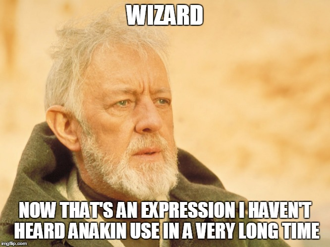WIZARD NOW THAT'S AN EXPRESSION I HAVEN'T HEARD ANAKIN USE IN A VERY LONG TIME | made w/ Imgflip meme maker