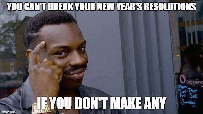 Took me 50+ years to finally understand this | YOU CAN'T BREAK YOUR NEW YEAR'S RESOLUTIONS IF YOU DON'T MAKE ANY | image tagged in memes,roll safe think about it,new year,happy new year | made w/ Imgflip meme maker