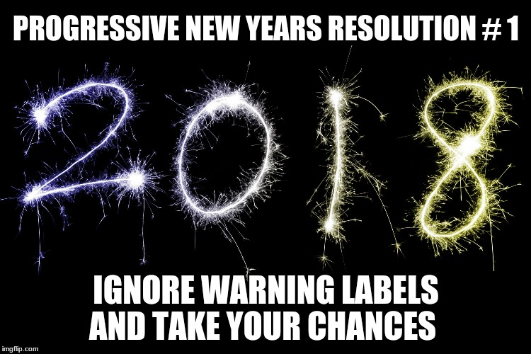 PROGRESSIVE NEW YEARS RESOLUTION # 1 IGNORE WARNING LABELS AND TAKE YOUR CHANCES | image tagged in 2018 | made w/ Imgflip meme maker