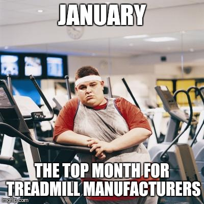 JANUARY THE TOP MONTH FOR TREADMILL MANUFACTURERS | made w/ Imgflip meme maker