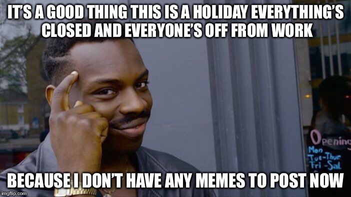 Roll Safe Think About It Meme | IT'S A GOOD THING THIS IS A HOLIDAY EVERYTHING'S CLOSED AND EVERYONE'S OFF FROM WORK BECAUSE I DON'T HAVE ANY MEMES TO POST NOW | image tagged in memes,roll safe think about it | made w/ Imgflip meme maker