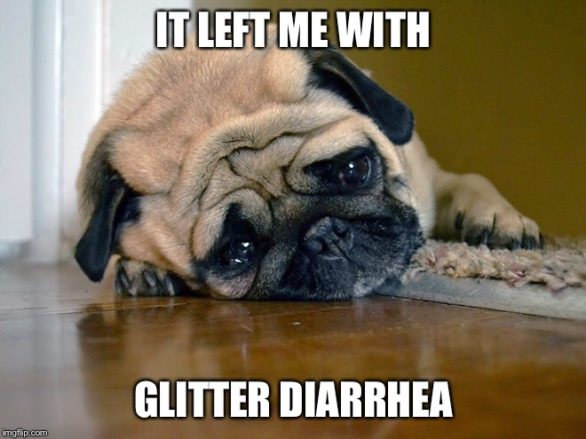 IT LEFT ME WITH GLITTER DIARRHEA | made w/ Imgflip meme maker