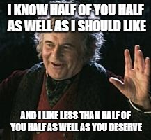 Insult or compliment? | I KNOW HALF OF YOU HALF AS WELL AS I SHOULD LIKE AND I LIKE LESS THAN HALF OF YOU HALF AS WELL AS YOU DESERVE | image tagged in lotr,tolkien,bilbo baggins,sayings,huh | made w/ Imgflip meme maker