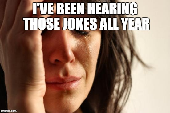 First World Problems Meme | I'VE BEEN HEARING THOSE JOKES ALL YEAR | image tagged in memes,first world problems | made w/ Imgflip meme maker