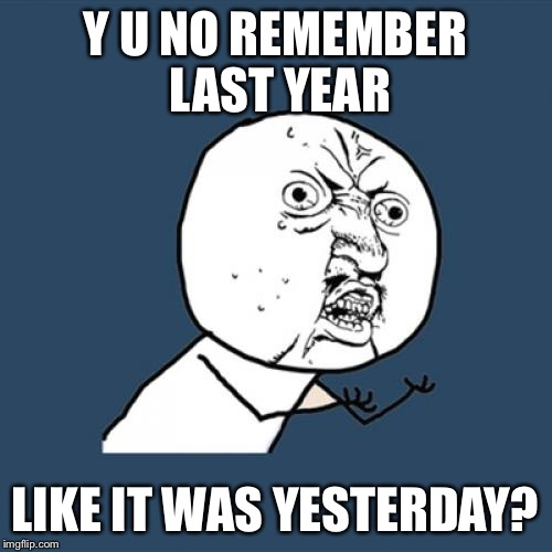 Y U No Meme | Y U NO REMEMBER LAST YEAR LIKE IT WAS YESTERDAY? | image tagged in memes,y u no | made w/ Imgflip meme maker