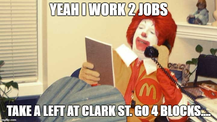 YEAH I WORK 2 JOBS TAKE A LEFT AT CLARK ST. GO 4 BLOCKS.... | made w/ Imgflip meme maker