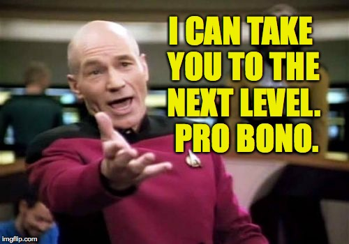 Picard Wtf Meme | I CAN TAKE YOU TO THE NEXT LEVEL.  PRO BONO. | image tagged in memes,picard wtf | made w/ Imgflip meme maker