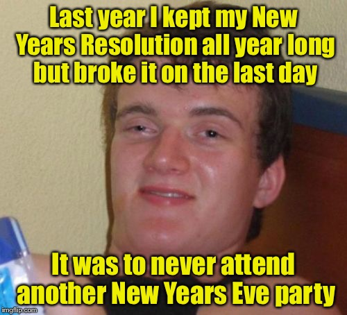 Happy New Year. May all your resolutions be kept | Last year I kept my New Years Resolution all year long but broke it on the last day It was to never attend another New Years Eve party | image tagged in memes,10 guy,happy new year,new years eve,new year,new year resolutions | made w/ Imgflip meme maker