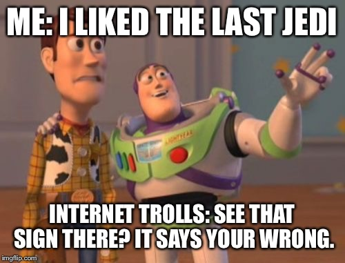X, X Everywhere Meme | ME: I LIKED THE LAST JEDI INTERNET TROLLS: SEE THAT SIGN THERE? IT SAYS YOUR WRONG. | image tagged in memes,x,x everywhere,x x everywhere | made w/ Imgflip meme maker