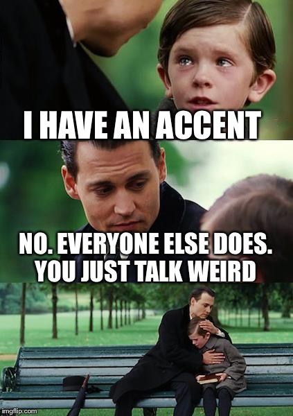Finding Neverland Meme | I HAVE AN ACCENT NO. EVERYONE ELSE DOES. YOU JUST TALK WEIRD | image tagged in memes,finding neverland | made w/ Imgflip meme maker
