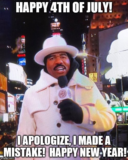 Steve Harvey Gets the Wrong Holiday | HAPPY 4TH OF JULY! I APOLOGIZE, I MADE A MISTAKE!  HAPPY NEW YEAR! | image tagged in steve harvey | made w/ Imgflip meme maker