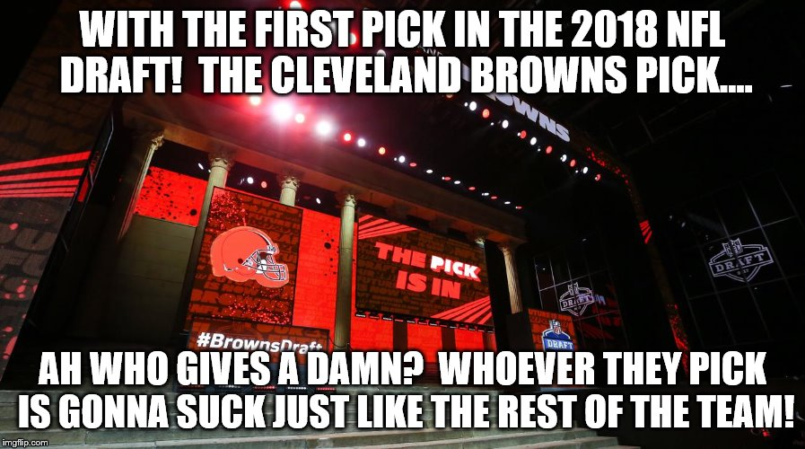 The Browns select with the first pick....WHO CARES? | WITH THE FIRST PICK IN THE 2018 NFL DRAFT!  THE CLEVELAND BROWNS PICK.... AH WHO GIVES A DAMN?  WHOEVER THEY PICK IS GONNA SUCK JUST LIKE TH | image tagged in cleveland browns,nfl meme | made w/ Imgflip meme maker