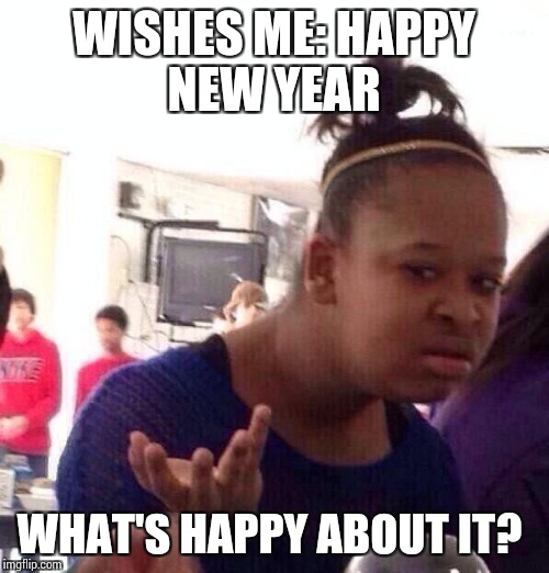 Post new year eve hangover  |  WISHES ME: HAPPY NEW YEAR; WHAT'S HAPPY ABOUT IT? | image tagged in memes,black girl wat,hangover,wasted,pessimist,messed up | made w/ Imgflip meme maker
