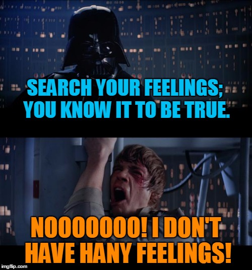 SEARCH YOUR FEELINGS; YOU KNOW IT TO BE TRUE. NOOOOOOO! I DON'T HAVE HANY FEELINGS! | made w/ Imgflip meme maker