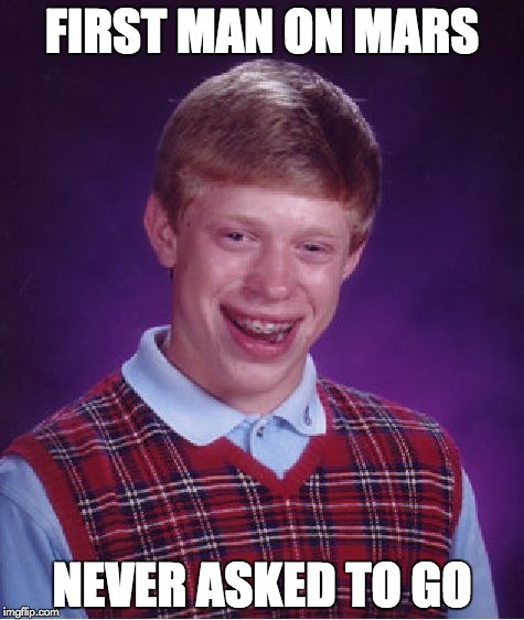 First Man on Mars | FIRST MAN ON MARS NEVER ASKED TO GO | image tagged in memes,bad luck brian,mars | made w/ Imgflip meme maker