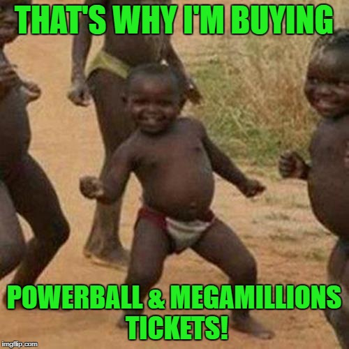 Third World Success Kid Meme | THAT'S WHY I'M BUYING POWERBALL & MEGAMILLIONS TICKETS! | image tagged in memes,third world success kid | made w/ Imgflip meme maker