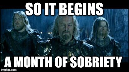 so it begins | SO IT BEGINS A MONTH OF SOBRIETY | image tagged in so it begins | made w/ Imgflip meme maker