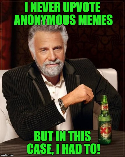 The Most Interesting Man In The World Meme | I NEVER UPVOTE ANONYMOUS MEMES BUT IN THIS CASE, I HAD TO! | image tagged in memes,the most interesting man in the world | made w/ Imgflip meme maker