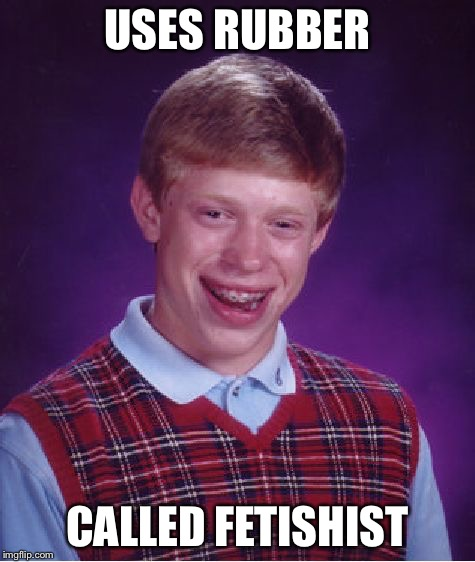 Bad Luck Brian Meme | USES RUBBER CALLED FETISHIST | image tagged in memes,bad luck brian | made w/ Imgflip meme maker