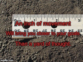 An inch of movement Than a yard of thought. Will bring you closer to your goals | image tagged in ruler | made w/ Imgflip meme maker