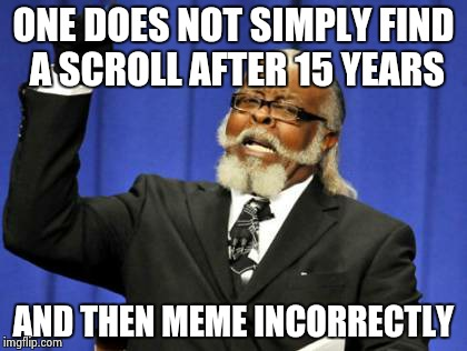 Too Damn High Meme | ONE DOES NOT SIMPLY FIND A SCROLL AFTER 15 YEARS AND THEN MEME INCORRECTLY | image tagged in memes,too damn high | made w/ Imgflip meme maker