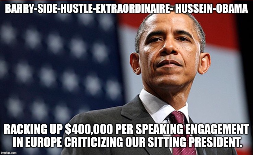 BARRY-SIDE-HUSTLE-EXTRAORDINAIRE- HUSSEIN-OBAMA RACKING UP $400,000 PER SPEAKING ENGAGEMENT IN EUROPE CRITICIZING OUR SITTING PRESIDENT. | image tagged in hussein,tacky | made w/ Imgflip meme maker