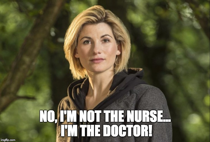 NO, I'M NOT THE NURSE... I'M THE DOCTOR! | image tagged in doctor who | made w/ Imgflip meme maker
