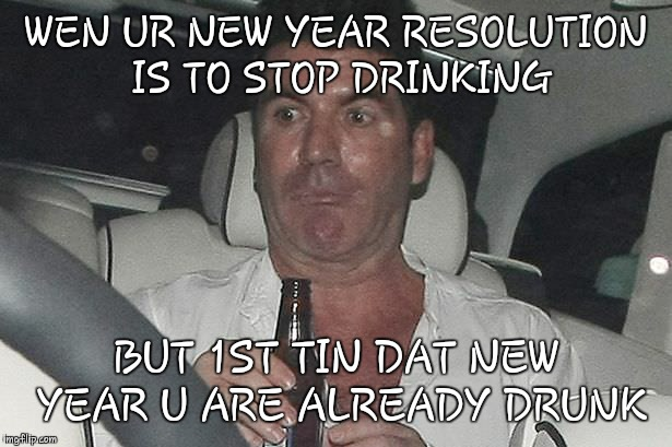 Memechallenge | WEN UR NEW YEAR RESOLUTION IS TO STOP DRINKING BUT 1ST TIN DAT NEW YEAR U ARE ALREADY DRUNK | image tagged in memes | made w/ Imgflip meme maker