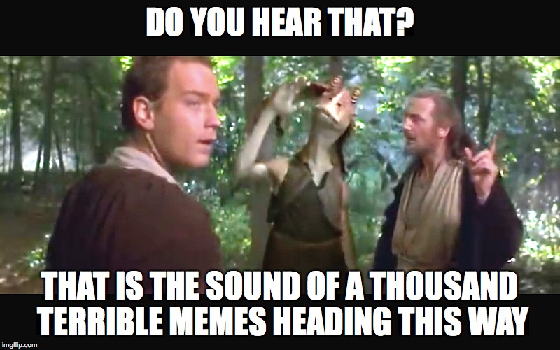 Entering 2018 be like... | DO YOU HEAR THAT? THAT IS THE SOUND OF A THOUSAND TERRIBLE MEMES HEADING THIS WAY | image tagged in memes,star wars,jar jar binks,happy new year,2018,first world problems | made w/ Imgflip meme maker