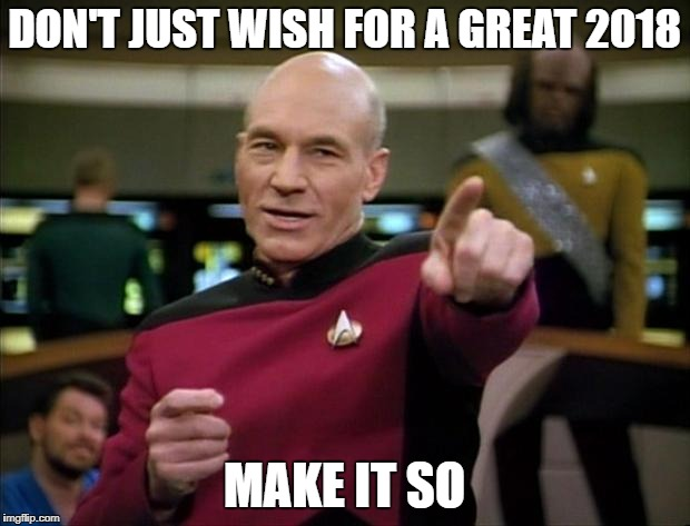 Picard New Year | DON'T JUST WISH FOR A GREAT 2018 MAKE IT SO | image tagged in picard new year | made w/ Imgflip meme maker