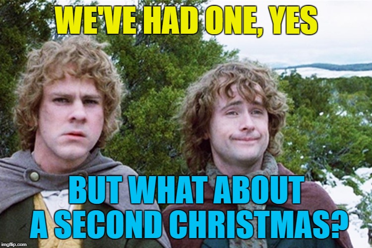 Who's with me? :) | WE'VE HAD ONE, YES BUT WHAT ABOUT A SECOND CHRISTMAS? | image tagged in hobbits,memes,christmas,films,lord of the rings | made w/ Imgflip meme maker