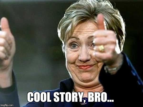 COOL STORY, BRO... | image tagged in hilary clinton | made w/ Imgflip meme maker