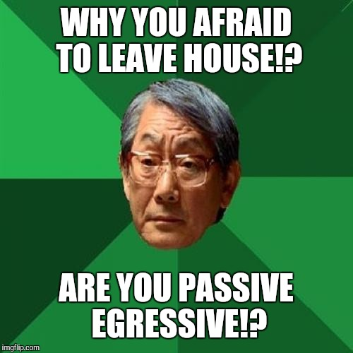 High Expectations Asian Father Meme | WHY YOU AFRAID TO LEAVE HOUSE!? ARE YOU PASSIVE EGRESSIVE!? | image tagged in memes,high expectations asian father | made w/ Imgflip meme maker