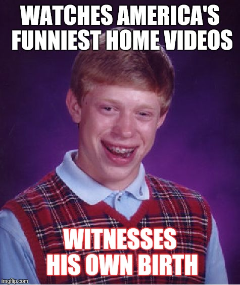 Bad Luck Brian Meme | WATCHES AMERICA'S FUNNIEST HOME VIDEOS WITNESSES HIS OWN BIRTH | image tagged in memes,bad luck brian | made w/ Imgflip meme maker