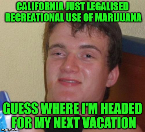 It can only end badly | CALIFORNIA JUST LEGALISED RECREATIONAL USE OF MARIJUANA GUESS WHERE I'M HEADED FOR MY NEXT VACATION | image tagged in memes,10 guy,california,weed,marijuana,legalization | made w/ Imgflip meme maker