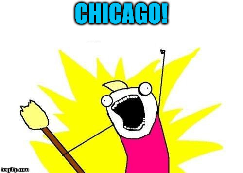 X All The Y Meme | CHICAGO! | image tagged in memes,x all the y | made w/ Imgflip meme maker