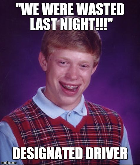 "Bad Luck Brian Meme | ""WE WERE WASTED LAST NIGHT!!!"" DESIGNATED DRIVER 