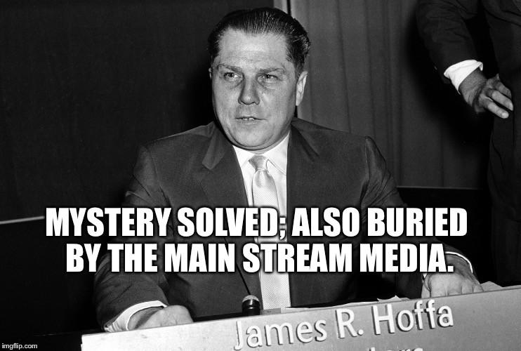 MYSTERY SOLVED; ALSO BURIED BY THE MAIN STREAM MEDIA. | image tagged in msm,mainstream media,buried,jimmy hoffa | made w/ Imgflip meme maker